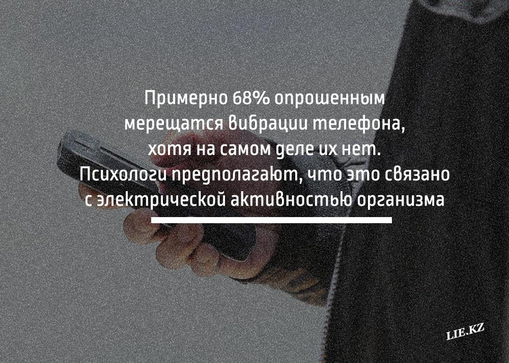 Примерно 68% опрошенным мерещатся вибрации телефона, хотя на самом деле их нет. Психологи предполагают, что это связано с электрической активностью организма